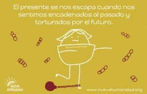 El presente se nos escapa cuando nos sentimos encadenados al pasado y torturados por el futuro.