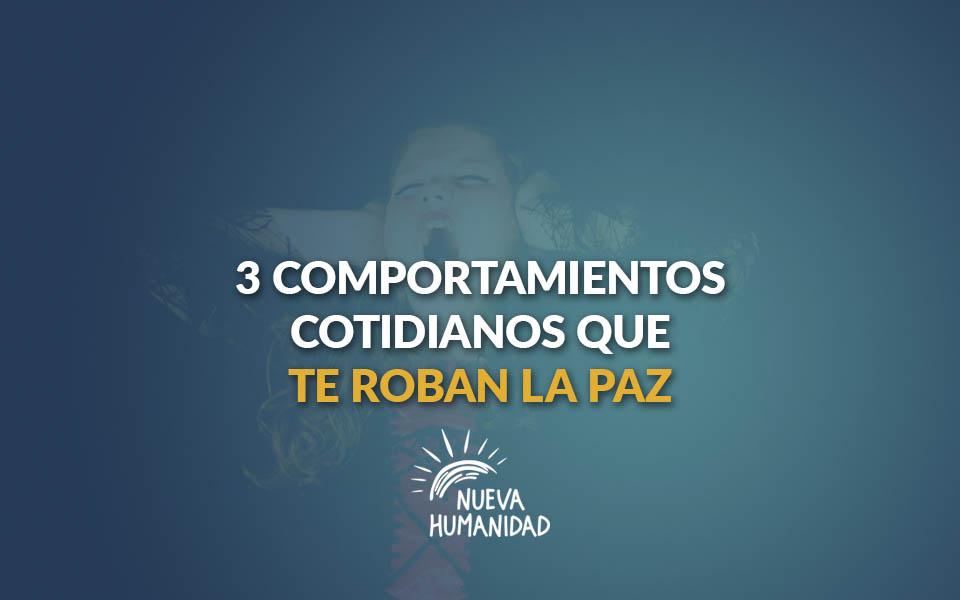 3 comportamientos cotidianos que te roban la paz