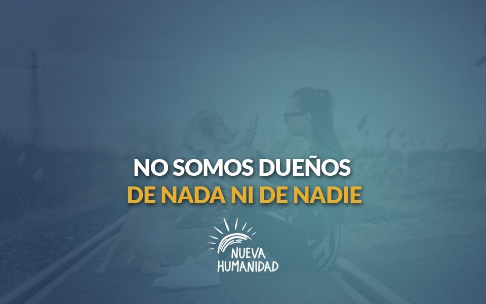 Nueva Humanidad - No somos dueños de nada ni de nadie