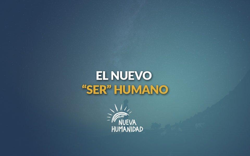 Nueva Humanidad – El nuevo SER humano