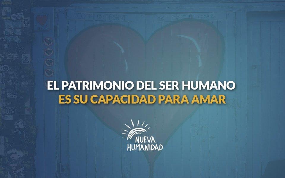 Nueva Humanidad - El patrimonio del ser humano es su capacidad para amar
