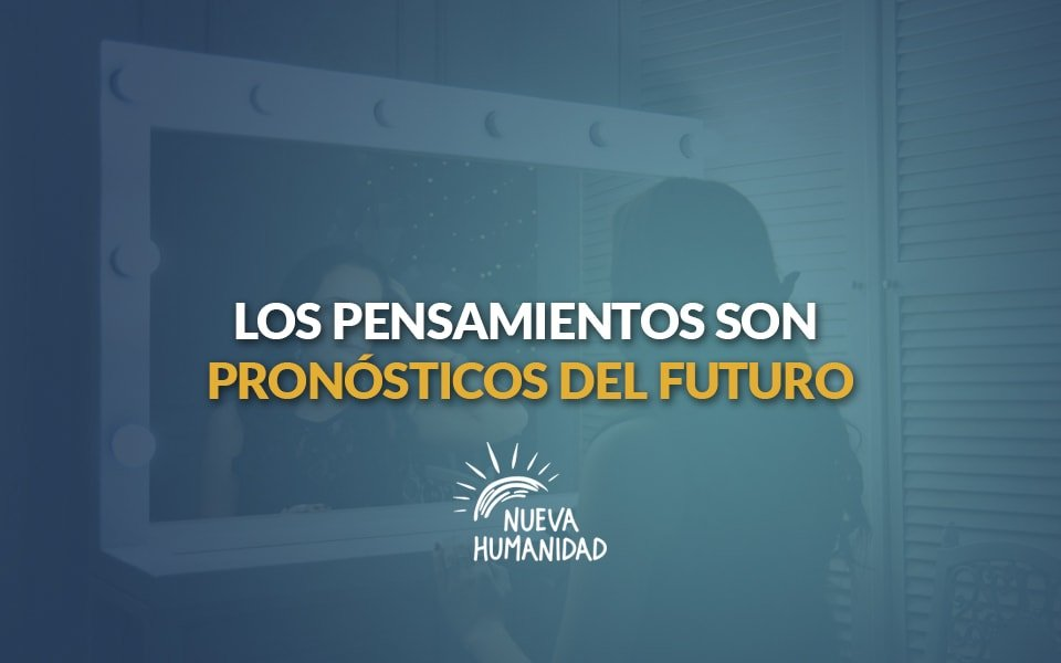 Nueva Humanidad – Los pensamientos son pronósticos del futuro