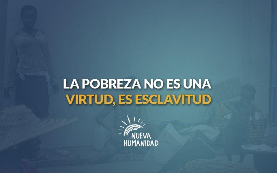 Nueva Humanidad - La pobreza no es una virtud, es esclavitud.