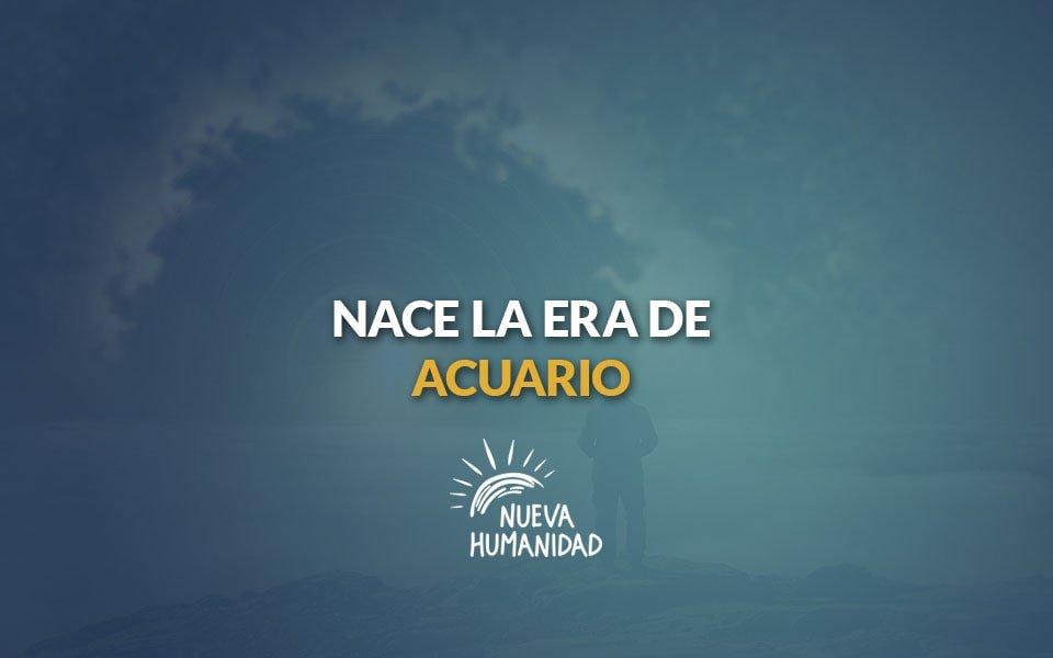 Nueva Humanidad – Nace la era de acuario