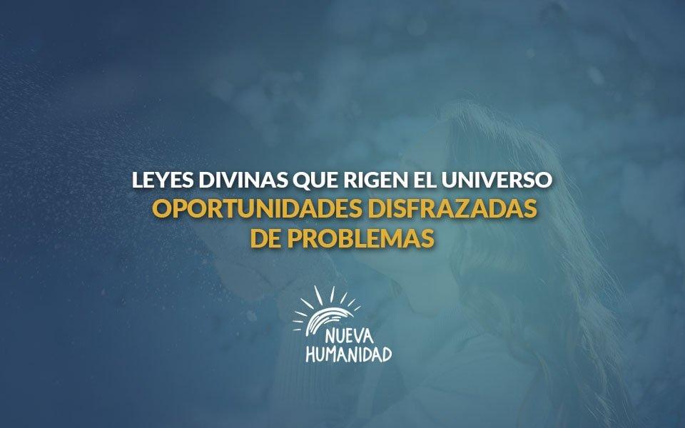 Nueva Humanidad – Leyes divinas que rigen el universo-Oportunidades disfrazadas de problemas.